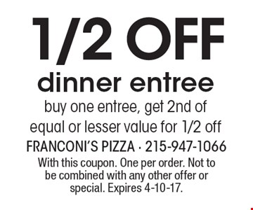 1/2 off dinner entree. Buy one entree, get 2nd of equal or lesser value for 1/2 off. With this coupon. One per order. Not to be combined with any other offer or special. Expires 4-10-17.