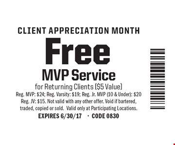 Free MVP Service CLIENT APPRECIATION MONTH . for Returning Clients ($5 Value) Reg. MVP: $24; Reg. Varsity: $19; Reg. Jr. MVP (10 & Under): $20 Reg. JV: $15. Not valid with any other offer. Void if bartered, traded, copied or sold.Valid only at Participating Locations.EXPIRES 6/30/17-CODE 0830