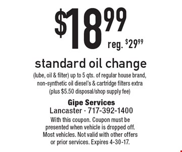 $18.99 standard oil change (lube, oil & filter) up to 5 qts. of regular house brand, non-synthetic oil diesel's & cartridge filters extra (plus $5.50 disposal/shop supply fee). With this coupon. Coupon must be presented when vehicle is dropped off. Most vehicles. Not valid with other offers or prior services. Expires 4-30-17.