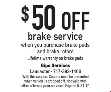 $50 off brake service when you purchase brake pads and brake rotors Lifetime warranty on brake pads. With this coupon. Coupon must be presented when vehicle is dropped off. Not valid with other offers or prior services. Expires 5-31-17.