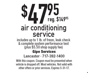 $47.95 air conditioning service. Includes up to 1 lb. of freon, leak check & complete system performance test (plus $5.50 shop supply fee). With this coupon. Coupon must be presented when vehicle is dropped off. Most vehicles. Not valid with other offers or prior services. Expires 5-31-17.