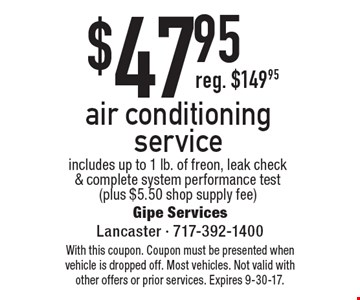 $47.95air conditioning service. Includes up to 1 lb. of freon, leak check & complete system performance test (plus $5.50 shop supply fee). With this coupon. Coupon must be presented when vehicle is dropped off. Most vehicles. Not valid with other offers or prior services. Expires 9-30-17.