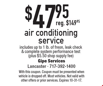$47.95 air conditioning service includes up to 1 lb. of freon, leak check & complete system performance test (plus $5.50 shop supply fee). With this coupon. Coupon must be presented when vehicle is dropped off. Most vehicles. Not valid with other offers or prior services. Expires 10-31-17.