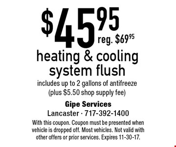 $45.95 heating & cooling system flush. includes up to 2 gallons of antifreeze (plus $5.50 shop supply fee). With this coupon. Coupon must be presented when vehicle is dropped off. Most vehicles. Not valid with other offers or prior services. Expires 11-30-17.