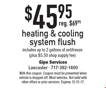 $45.95 heating & cooling system flush. Includes up to 2 gallons of antifreeze (plus $5.50 shop supply fee). With this coupon. Coupon must be presented when vehicle is dropped off. Most vehicles. Not valid with other offers or prior services. Expires 12-31-17.