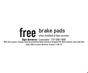 Free brake pads when installed at Gipe services. With this coupon. Coupon must be presented when vehicle is dropped off. Most vehicles. Not valid with other offers or prior services. Expires 1-26-18. *Standard installation labor rates apply. Additional parts and service may be needed at extra cost. Valid on standard brake pads and/or shoes only when installed at Gipe Services. Discount applies to regular retail pricing. Not valid with other offers, special order parts or warranty work. Offer valid at Gipe Services Lancaster. Valid on most cars and light trucks.