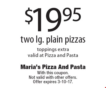 $19.95 two lg. plain pizzas. Toppings extra valid at Pizza and Pasta. With this coupon. Not valid with other offers. Offer expires 3-10-17.