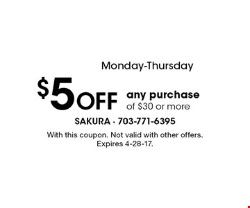 Monday-Thursday $5 OFF any purchase of $30 or more. With this coupon. Not valid with other offers. Expires 4-28-17.