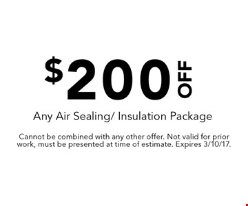 $200 off any air sealing/ insulation package. Cannot be combined with any other offer. Not valid for prior work, must be presented at time of estimate. Expires 3/10/17.