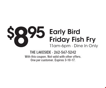 $8.95 Early Bird Friday Fish Fry 11am-6pm - Dine In Only. With this coupon. Not valid with other offers. One per customer. Expires 3-10-17.