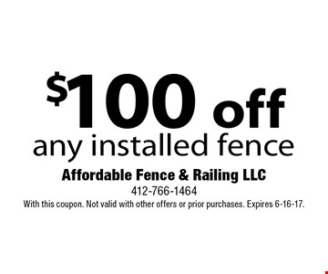 $100 off any installed fence. With this coupon. Not valid with other offers or prior purchases. Expires 6-16-17.
