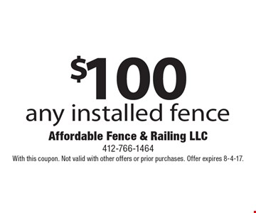 $100 off any installed fence. With this coupon. Not valid with other offers or prior purchases. Offer expires 8-4-17.
