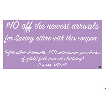 $10 off the newest arrivals for spring attire with this coupon. (after other discounts. $50 minimum purchase of girls' full priced clothing). Expires 3/31/17. GL
