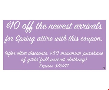 $10 off the newest arrivals for spring attire with this coupon. (after other discounts. $50 minimum purchase of girls' full priced clothing). Expires 3/31/17. SL