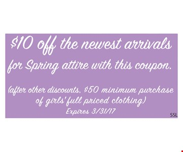$10 off the newest arrivals for spring attire with this coupon. (after other discounts. $50 minimum purchase of girls' full priced clothing). Expires 3/31/17.