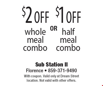 $1 off half meal combo. $2 off whole meal combo. With coupon. Valid only at Dream Street location. Not valid with other offers.