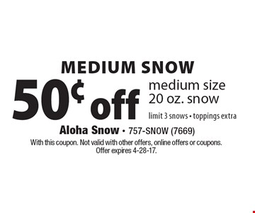 Medium Snow 50¢ off medium size 20 oz. snow limit 3 snows - toppings extra. With this coupon. Not valid with other offers, online offers or coupons. Offer expires 4-28-17.