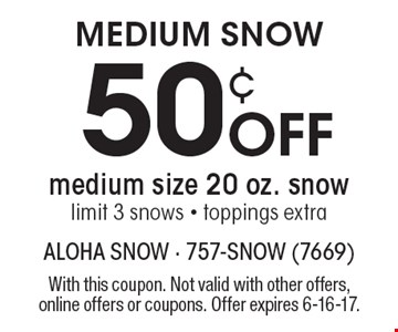 MEDIUM SNOW 50¢ Off medium size 20 oz. snow limit 3 snows - toppings extra. With this coupon. Not valid with other offers, online offers or coupons. Offer expires 6-16-17.