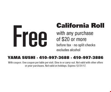 Free California Roll with any purchase of $20 or more before tax. No split checks, excludes alcohol. With coupon. One coupon per table per visit. Dine in or carry-out. Not valid with other offers or prior purchases. Not valid on holidays. Expires 12/31/17.