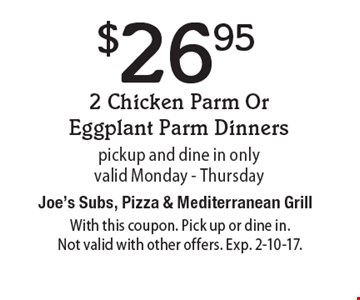$26.95 2 Chicken Parm Or Eggplant Parm Dinners, pickup and dine in only. Valid Monday - Thursday. With this coupon. Pick up or dine in. Not valid with other offers. Exp. 2-10-17.