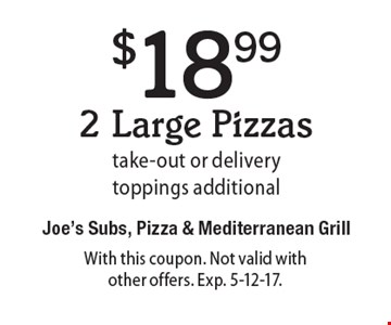$18.99 2 Large Pizzas take-out or delivery. toppings additional. With this coupon. Not valid with other offers. Exp. 5-12-17.