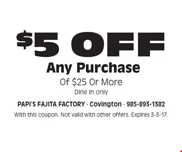 $5 OFF Any Purchase Of $25 Or More. Dine in only. With this coupon. Not valid with other offers. Expires 3-3-17.