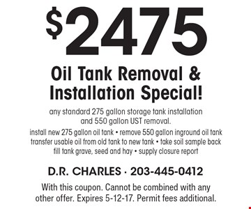 $2475 Oil Tank Removal & Installation Special! any standard 275 gallon storage tank installation and 550 gallon UST removal.install new 275 gallon oil tank - remove 550 gallon inground oil tank transfer usable oil from old tank to new tank - take soil sample back fill tank grave, seed and hay - supply closure report. With this coupon. Cannot be combined with any other offer. Expires 5-12-17. Permit fees additional.