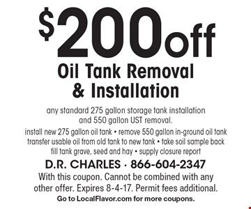 $200 off Oil Tank Removal & Installation. Any standard 275 gallon storage tank installation and 550 gallon UST removal. Install new 275 gallon oil tank. Remove 550 gallon inground oil tank. Transfer usable oil from old tank to new tank. Take soil sample back fill tank grave, seed and hay. Supply closure report. With this coupon. Cannot be combined with any other offer. Expires 8-4-17. Permit fees additional. Go to LocalFlavor.com for more coupons.