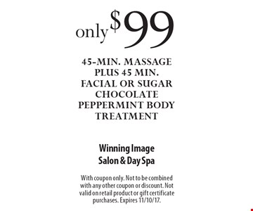 $99 45-min. massage plus 45 min. facial or sugar chocolate peppermint body treatment. With coupon only. Not to be combined with any other coupon or discount. Not valid on retail product or gift certificate purchases. Expires 11/10/17.