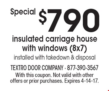 Special. $790 insulated carriage house with windows (8x7) installed with takedown & disposal. With this coupon. Not valid with other offers or prior purchases. Expires 4-14-17.