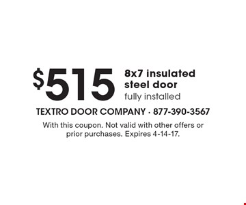 $515 8x7 insulated steel door fully installed. With this coupon. Not valid with other offers or prior purchases. Expires 4-14-17.