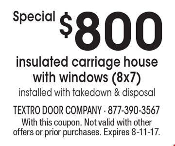 Special $800 insulated carriage house with windows (8x7). Installed with takedown & disposal. With this coupon. Not valid with other offers or prior purchases. Expires 8-11-17.