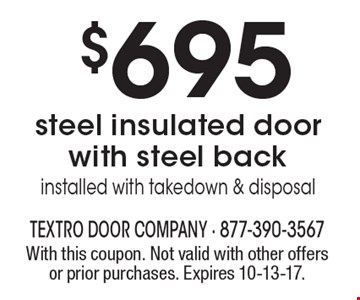 $695 steel insulated door with steel back installed with takedown & disposal. With this coupon. Not valid with other offers or prior purchases. Expires 10-13-17.