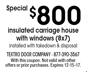 $800 insulated carriage house with windows (8x7) installed with takedown & disposal. With this coupon. Not valid with other offers or prior purchases. Expires 12-15-17.
