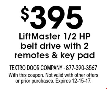 $395 LiftMaster 1/2 HP belt drive with 2 remotes & key pad. With this coupon. Not valid with other offers or prior purchases. Expires 12-15-17.
