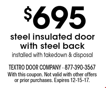 $695 steel insulated door with steel back. Installed with take down & disposal. With this coupon. Not valid with other offers or prior purchases. Expires 12-15-17.
