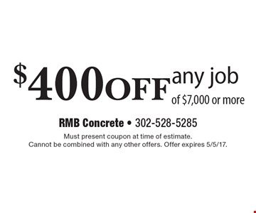 $400 off any job of $7,000 or more. Must present coupon at time of estimate. Cannot be combined with any other offers. Offer expires 5/5/17.