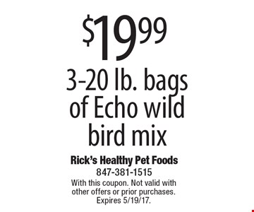 $19.99 3-20 lb. bags of Echo wild bird mix. With this coupon. Not valid with other offers or prior purchases. Expires 5/19/17.