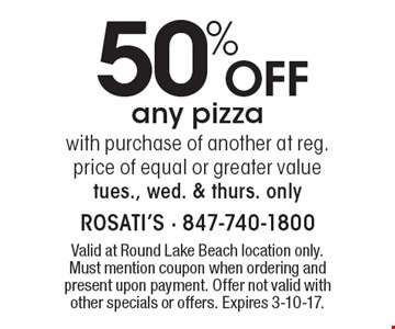 50% Off any pizzawith purchase of another at reg. price of equal or greater value. Tues., Wed. & Thurs. only. Valid at Round Lake Beach location only. Must mention coupon when ordering and present upon payment. Offer not valid with other specials or offers. Expires 3-10-17.