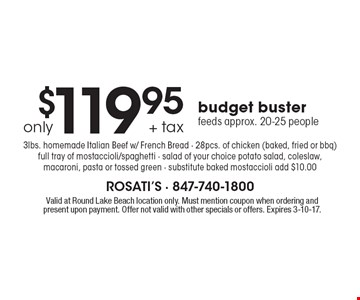 $119.95 + tax only budget buster. Feeds approx. 20-25 people 3lbs. homemade Italian Beef w/ French Bread - 28pcs. of chicken (baked, fried or bbq) full tray of mostaccioli/spaghetti - salad of your choice potato salad, coleslaw, macaroni, pasta or tossed green - substitute baked mostaccioli add $10.00. Valid at Round Lake Beach location only. Must mention coupon when ordering and present upon payment. Offer not valid with other specials or offers. Expires 3-10-17.