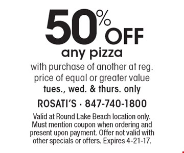 50% off any pizza with purchase of another at reg. price of equal or greater value. Tues., Wed. & Thurs. only. Valid at Round Lake Beach location only. Must mention coupon when ordering and present upon payment. Offer not valid with other specials or offers. Expires 4-21-17.