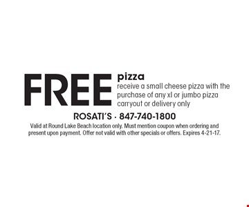 Free pizza. Receive a small cheese pizza with the purchase of any xl or jumbo pizza. Carryout or delivery only. Valid at Round Lake Beach location only. Must mention coupon when ordering and present upon payment. Offer not valid with other specials or offers. Expires 4-21-17.