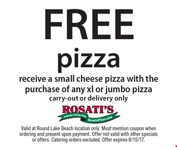 Free pizza. Receive a small cheese pizza with the purchase of any xl or jumbo pizza carry-out or delivery only. Valid at Round Lake Beach location only. Must mention coupon when ordering and present upon payment. Offer not valid with other specials or offers. Catering orders excluded. Offer expires 8/15/17.