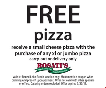 Free pizza. Receive a small cheese pizza with the purchase of any xl or jumbo pizza. Carry-out or delivery only. Valid at Round Lake Beach location only. Must mention coupon when ordering and present upon payment. Offer not valid with other specials or offers. Catering orders excluded. Offer expires 9/30/17.