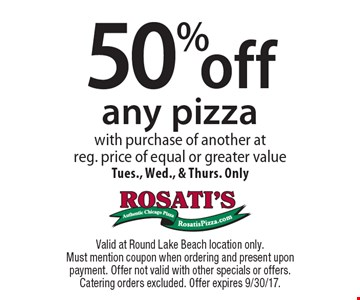 50% off any pizza with purchase of another at reg. price of equal or greater value. Tues., Wed., & Thurs. Only. Valid at Round Lake Beach location only. Must mention coupon when ordering and present upon payment. Offer not valid with other specials or offers. Catering orders excluded. Offer expires 9/30/17.
