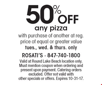 50% Off any pizza with purchase of another at reg. price of equal or greater value tues., wed. & thurs. only. Valid at Round Lake Beach location only. Must mention coupon when ordering and present upon payment. Catering orders excluded. Offer not valid with other specials or offers. Expires 10-31-17.