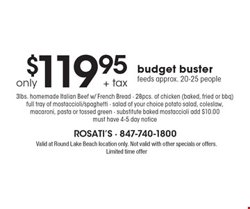 $119.95 + tax only budget buster feeds approx. 20-25 people 3lbs. homemade Italian Beef w/ French Bread - 28pcs. of chicken (baked, fried or bbq) full tray of mostaccioli/spaghetti - salad of your choice potato salad, coleslaw, macaroni, pasta or tossed green - substitute baked mostaccioli add $10.00 must have 4-5 day notice. Valid at Round Lake Beach location only. Not valid with other specials or offers. Limited time offer
