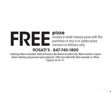 FREE pizza. Receive a small cheese pizza with the purchase of any xl or jumbo pizza. Carryout or delivery only. Catering orders excluded. Valid at Round Lake Beach location only. Must mention coupon when ordering and present upon payment. Offer not valid with other specials or offers. Expires 10-31-17.