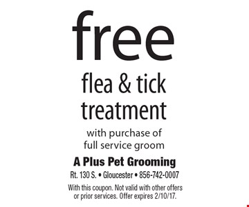 Free flea & tick treatment with purchase of full service groom. With this coupon. Not valid with other offers or prior services. Offer expires 2/10/17.