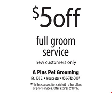 $5 off full groom service. New customers only. With this coupon. Not valid with other offers or prior services. Offer expires 2/10/17.